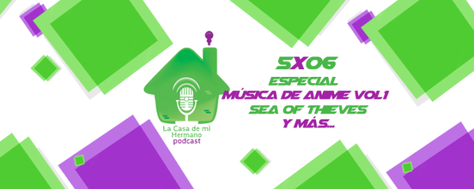 La casa de mi hermano 5×06 (Especial música de anime vol. 1; Sea of thieves…¡Y más!)